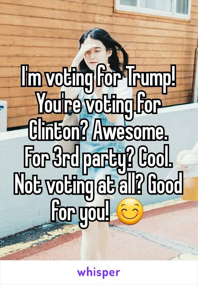 I'm voting for Trump! You're voting for Clinton? Awesome. For 3rd party? Cool. Not voting at all? Good for you! 😊