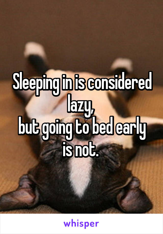 Sleeping in is considered lazy,  but going to bed early is not.