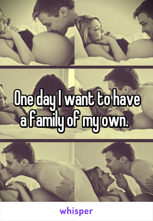 One day I want to have a family of my own.