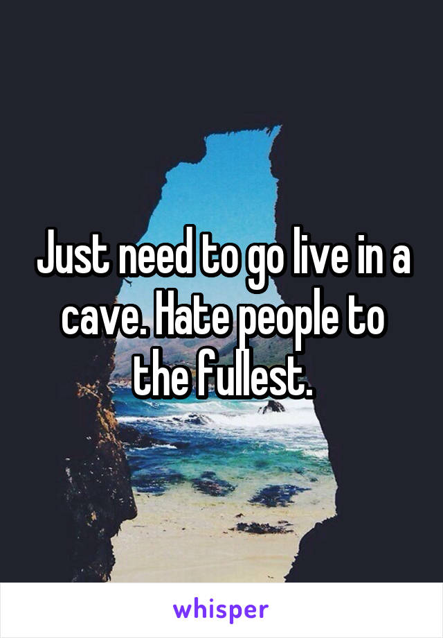 Just need to go live in a cave. Hate people to the fullest.