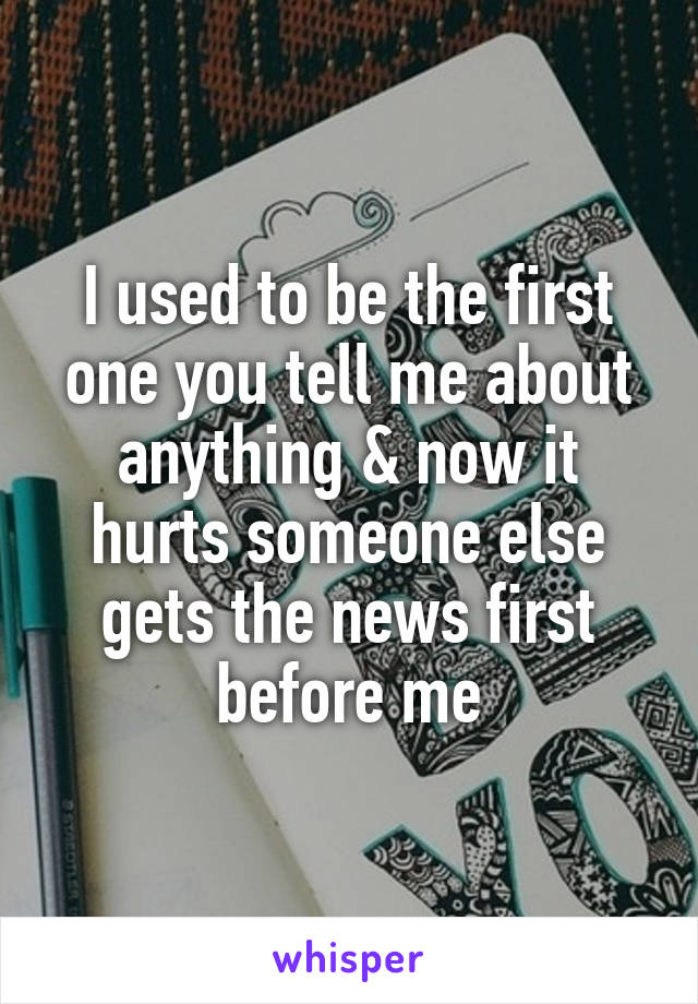 I used to be the first one you tell me about anything & now it hurts someone else gets the news first before me