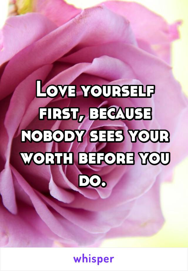 Love yourself first, because nobody sees your worth before you do.