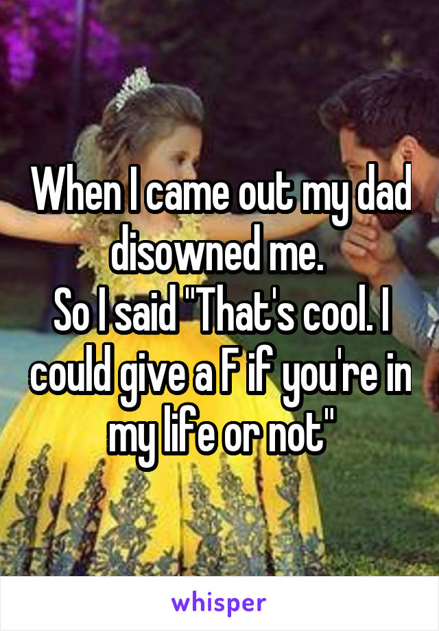 "When I came out my dad disowned me.  So I said ""That's cool. I could give a F if you're in my life or not"""