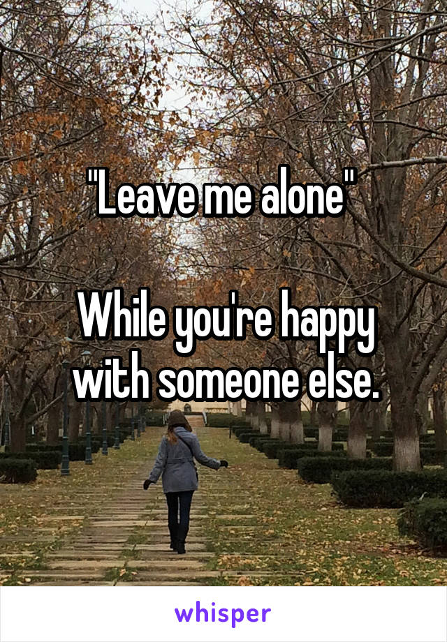 """""""Leave me alone""""   While you're happy with someone else."""