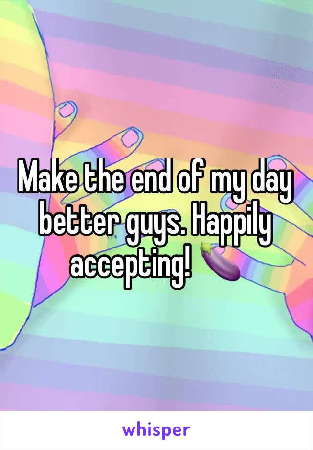 Make the end of my day better guys. Happily accepting! 🍆