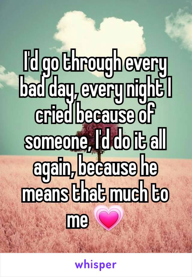 I'd go through every bad day, every night I cried because of someone, I'd do it all again, because he means that much to me 💗