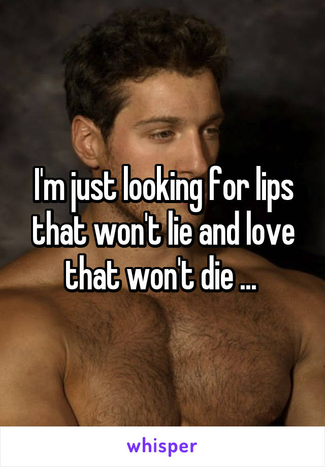 I'm just looking for lips that won't lie and love that won't die ...