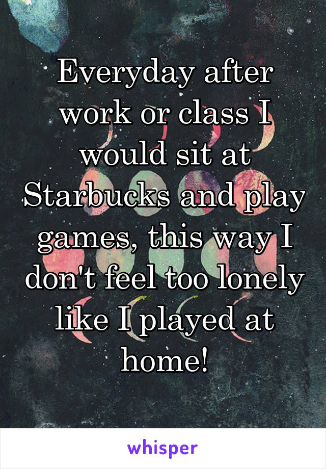Everyday after work or class I would sit at Starbucks and play games, this way I don't feel too lonely like I played at home!