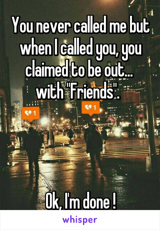 "You never called me but when I called you, you claimed to be out...  with ""Friends"".       Ok, I'm done !"