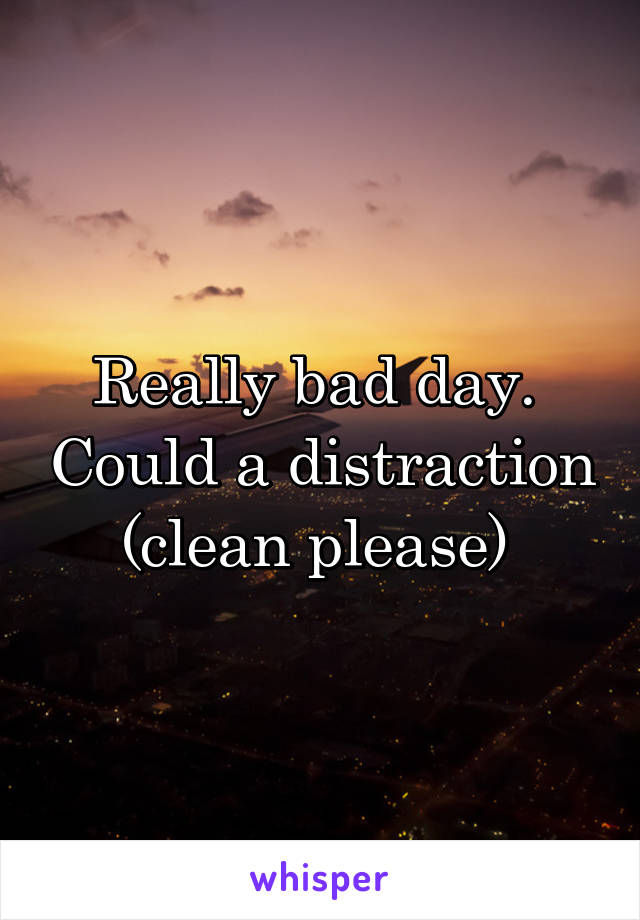 Really bad day.  Could a distraction (clean please)