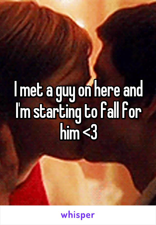 I met a guy on here and I'm starting to fall for him <3