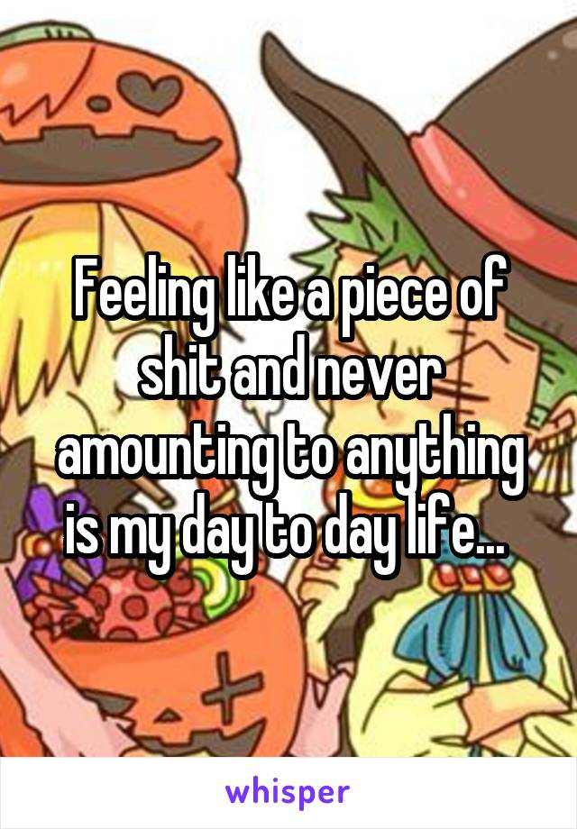 Feeling like a piece of shit and never amounting to anything is my day to day life...