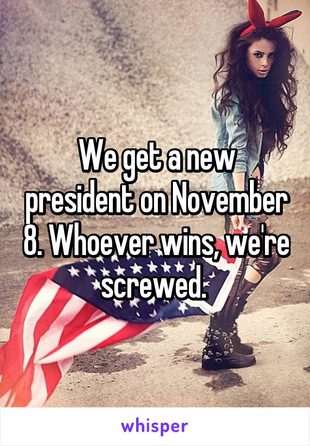 We get a new president on November 8. Whoever wins, we're screwed.