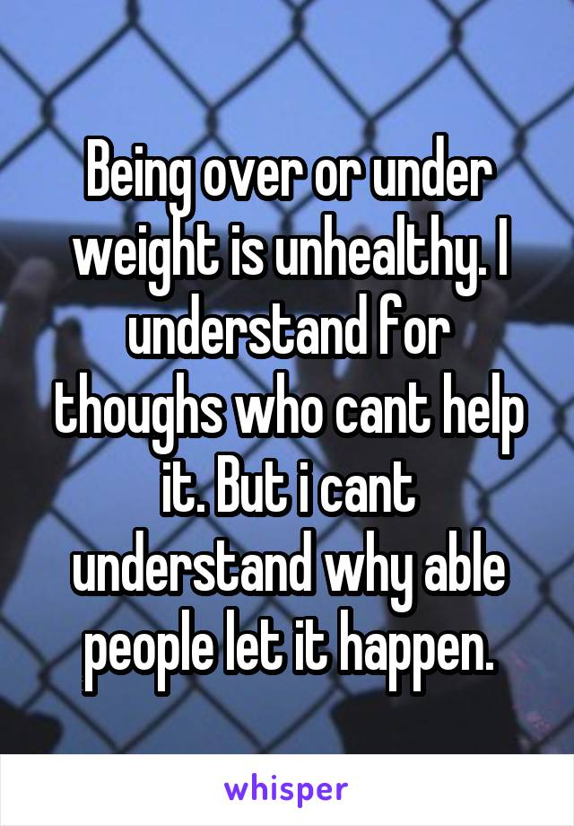 Being over or under weight is unhealthy. I understand for thoughs who cant help it. But i cant understand why able people let it happen.