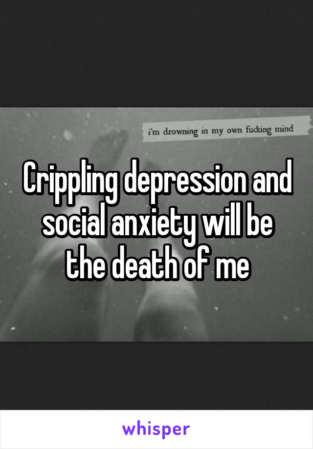 Crippling depression and social anxiety will be the death of me
