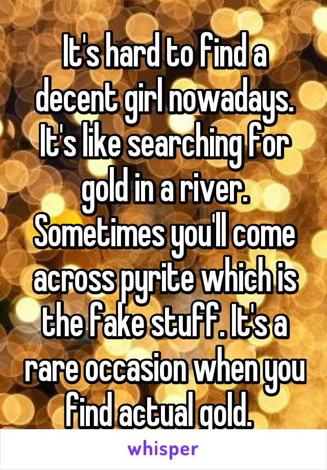 It's hard to find a decent girl nowadays. It's like searching for gold in a river. Sometimes you'll come across pyrite which is the fake stuff. It's a rare occasion when you find actual gold.