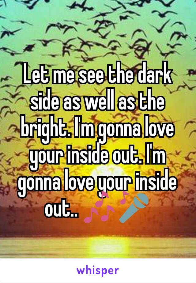 Let me see the dark side as well as the bright. I'm gonna love your inside out. I'm gonna love your inside out.. 🎶🎤