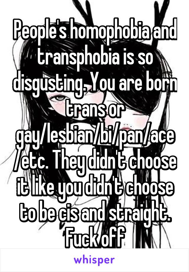 People's homophobia and transphobia is so disgusting. You are born trans or gay/lesbian/bi/pan/ace/etc. They didn't choose it like you didn't choose to be cis and straight. Fuck off
