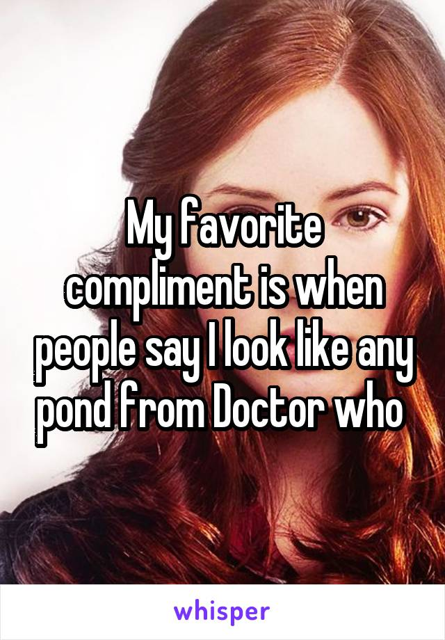 My favorite compliment is when people say I look like any pond from Doctor who