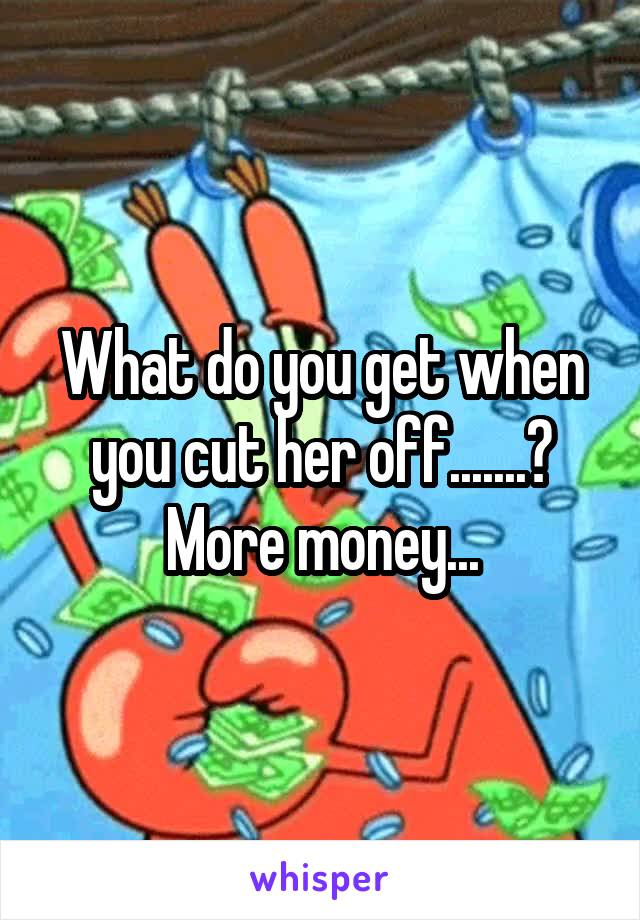 What do you get when you cut her off.......? More money...