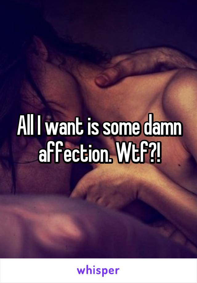 All I want is some damn affection. Wtf?!