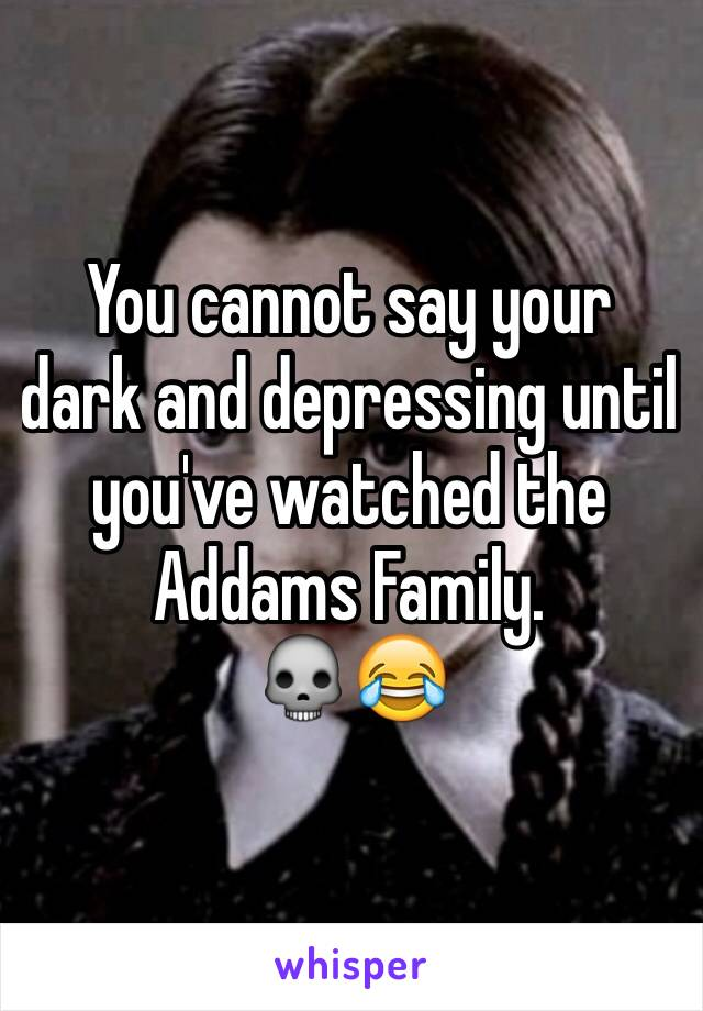 You cannot say your dark and depressing until you've watched the Addams Family.  💀😂