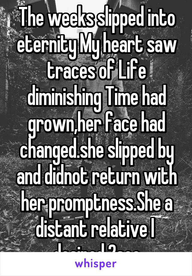 The weeks slipped into eternity My heart saw traces of Life diminishing Time had grown,her face had changed.she slipped by and didnot return with her promptness.She a distant relative I  desired 2see