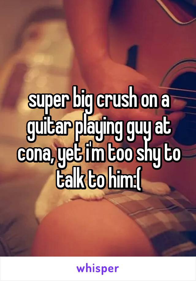 super big crush on a guitar playing guy at cona, yet i'm too shy to talk to him:(