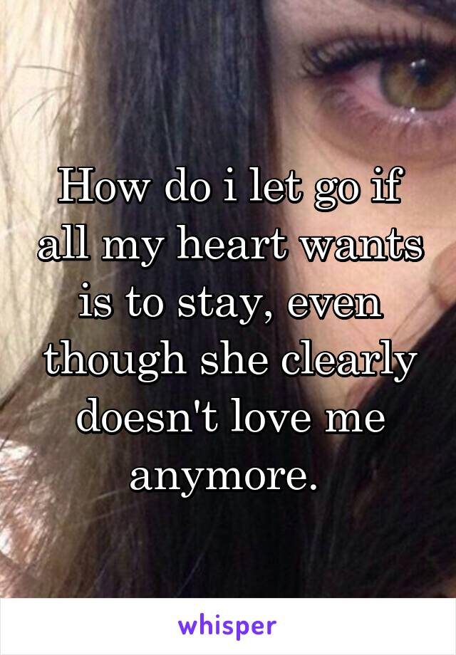 How do i let go if all my heart wants is to stay, even though she clearly doesn't love me anymore.