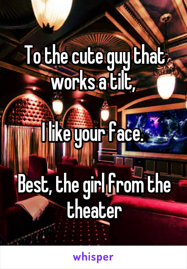 To the cute guy that works a tilt,   I like your face.   Best, the girl from the theater