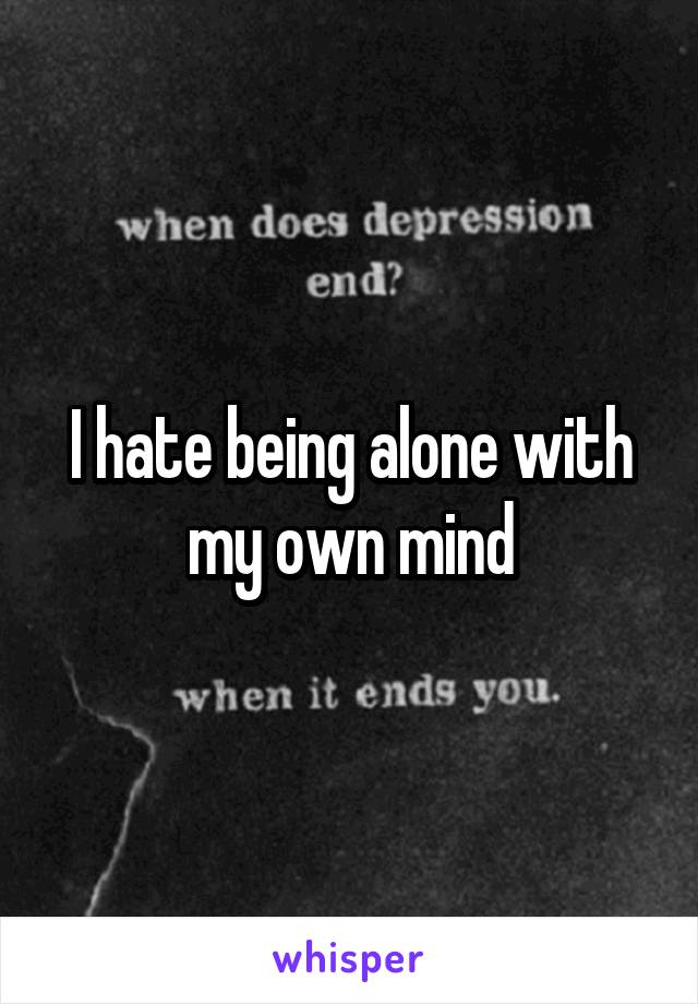 I hate being alone with my own mind