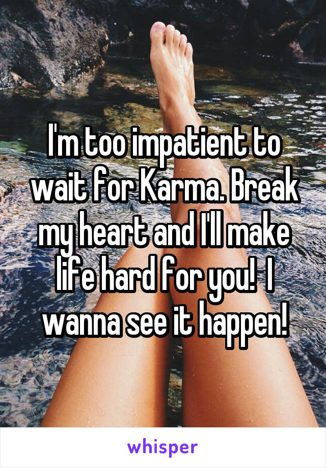I'm too impatient to wait for Karma. Break my heart and I'll make life hard for you!  I wanna see it happen!