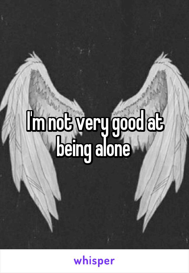 I'm not very good at being alone