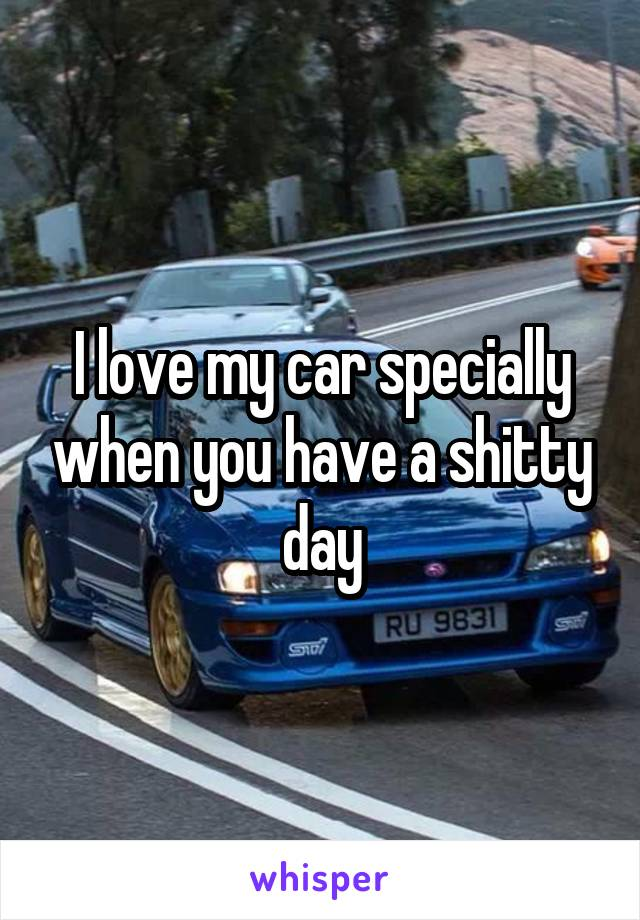 I love my car specially when you have a shitty day
