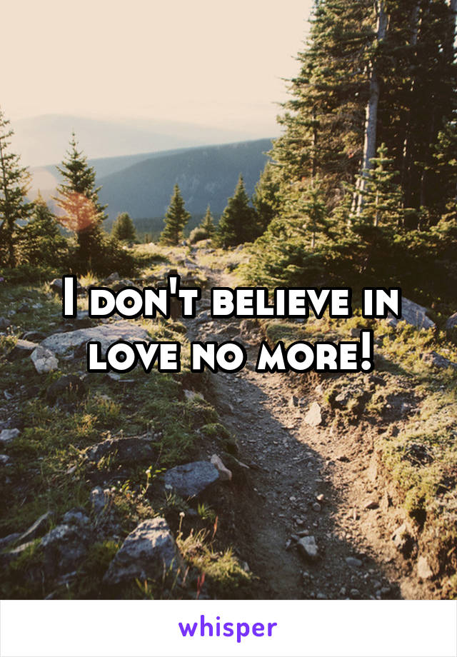 I don't believe in love no more!