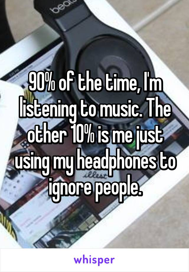90% of the time, I'm listening to music. The other 10% is me just using my headphones to ignore people.