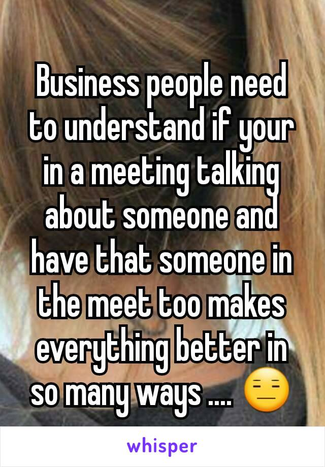 Business people need to understand if your in a meeting talking about someone and have that someone in the meet too makes everything better in so many ways .... 😑