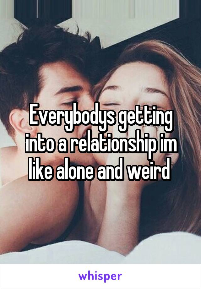 Everybodys getting into a relationship im like alone and weird