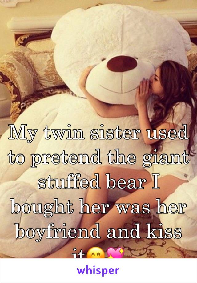 My twin sister used to pretend the giant stuffed bear I bought her was her boyfriend and kiss it😊💖