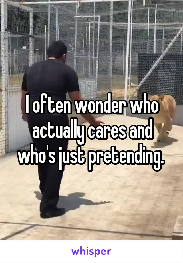 I often wonder who actually cares and who's just pretending.