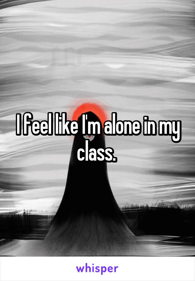 I feel like I'm alone in my class.