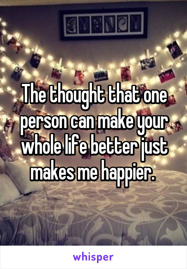 The thought that one person can make your whole life better just makes me happier.
