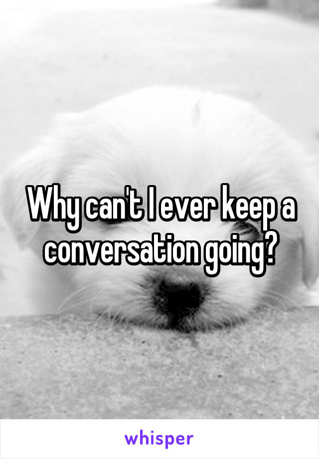 Why can't I ever keep a conversation going?