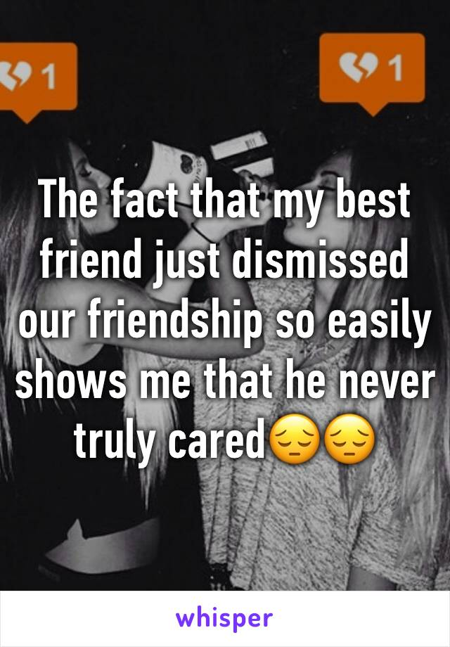The fact that my best friend just dismissed our friendship so easily shows me that he never truly cared😔😔