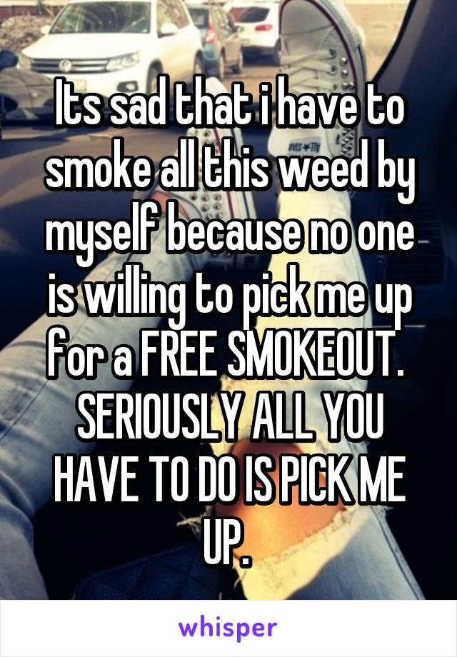 Its sad that i have to smoke all this weed by myself because no one is willing to pick me up for a FREE SMOKEOUT.  SERIOUSLY ALL YOU HAVE TO DO IS PICK ME UP.