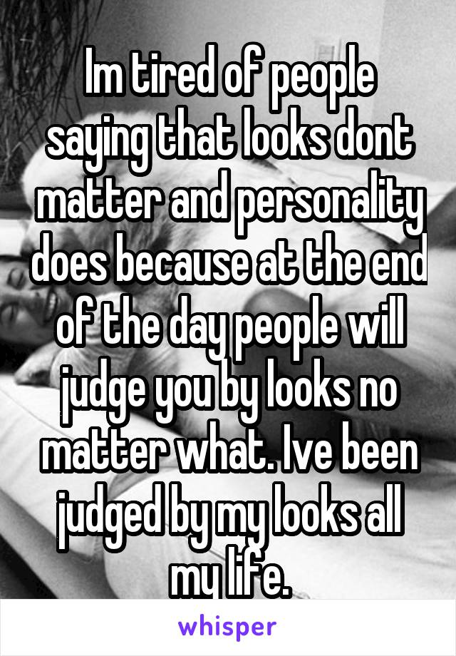 Im tired of people saying that looks dont matter and personality does because at the end of the day people will judge you by looks no matter what. Ive been judged by my looks all my life.