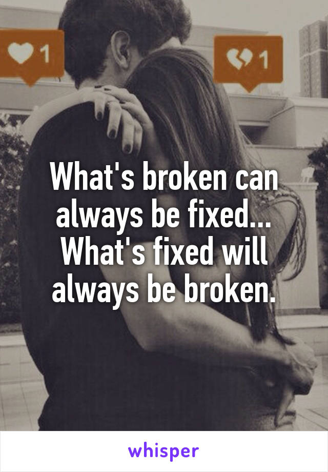 What's broken can always be fixed... What's fixed will always be broken.