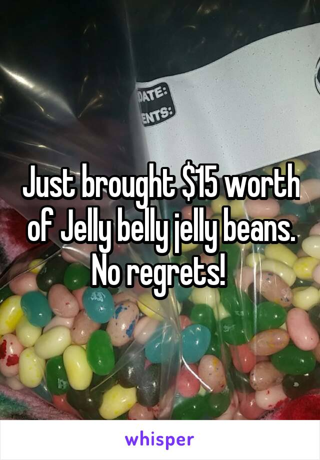 Just brought $15 worth of Jelly belly jelly beans. No regrets!