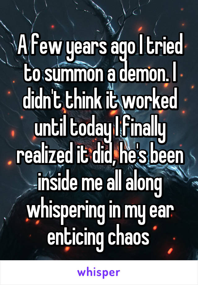A few years ago I tried to summon a demon. I didn't think it worked until today I finally realized it did, he's been inside me all along whispering in my ear enticing chaos