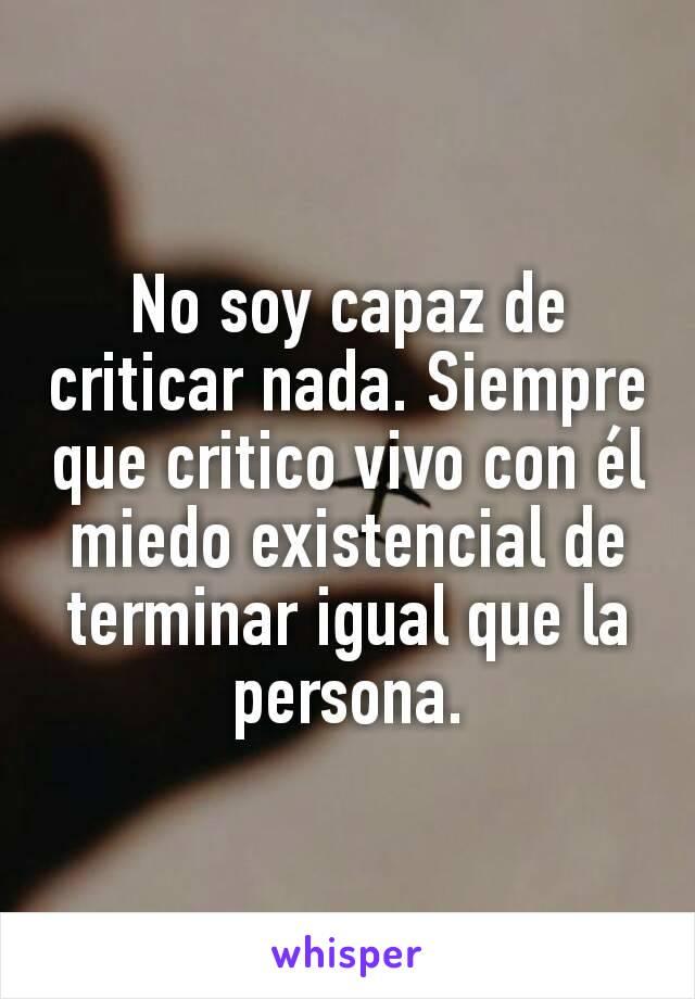 No soy capaz de criticar nada. Siempre que critico vivo con él miedo existencial de terminar igual que la persona.